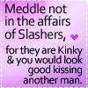 Meddle not with the affairs of slashers, for they are kinky & you would look good kissing another man