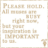 Please hold, all muses are busy right now, but your inspiration is important to us.