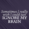 Sometimes I really wish I could just IGNORE MY BRAIN