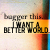 bugger this. I want a better world.
