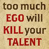 Too Much Ego Will Kill Your Talent -- words every writer should remember
