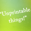 The text: Unprintable Things!