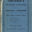 Thatcher's Dunedin songster. containing the popular local songs as written and sung by him at the Theatre Royal, Commercial Hotel. [No. 1.]