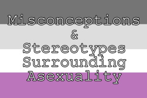 Misconceptions & Stereotypes Surrounding Asexuality