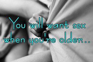 You will want sex when you're older…