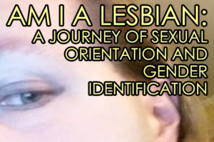 Am I A Lesbian: A Journey of Sexual Orientation and Gender Identification