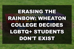 Erasing the Rainbow: Wheaton College Decides LGBTQ+ Students Don't Exist