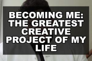 Becoming Me: the greatest creative project of my life