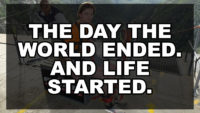 The day the world ended. And life started.