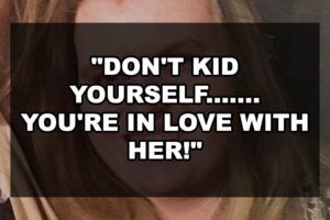 """""""Don't Kid Yourself……. You're in Love with Her!"""""""