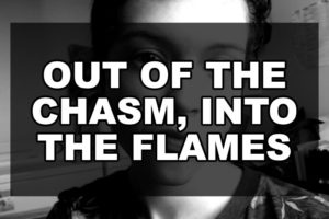 Out of the Chasm, Into the Flames