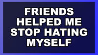 Friends Helped Me Stop Hating Myself