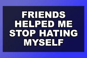 Friends Helped Me Stop Hating Myself