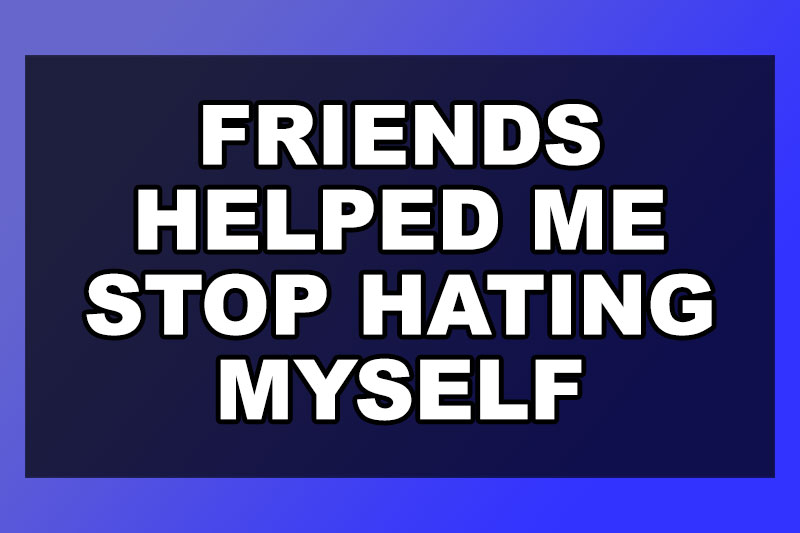 friends-helped-me-stop-hating-myself