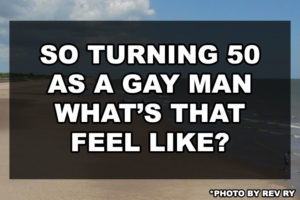 So turning 50 as a gay man what's that feel like?