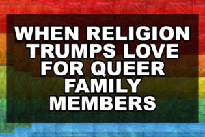 When Religion Trumps Love for Queer Family Members