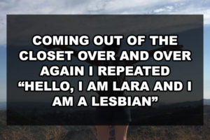"Coming out of the closet over and over again I repeated ""Hello, I am Lara and I am a lesbian"