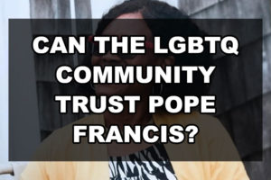 Can the LGBTQ community trust Pope Francis?