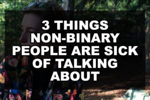 3 Things Non-binary People Are Sick of Talking About