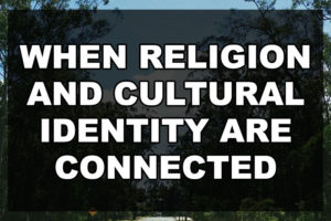 When Religion and Cultural Identity are Connected