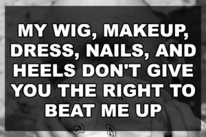 My Wig, Makeup, Dress, Nails, and Heels Don't Give you The Right to Beat Me Up