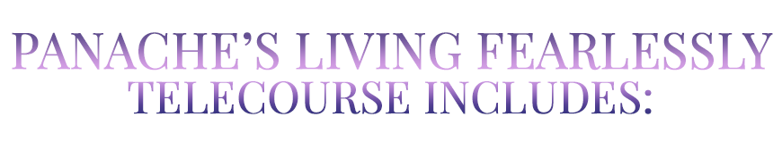 Panache's Living Fearlessly Telecourse Includes: