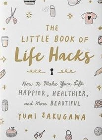 The Little Book of Life Hacks How to Make Your Life Happier, Healthier, and More Beautiful by Yumi Sakugawa