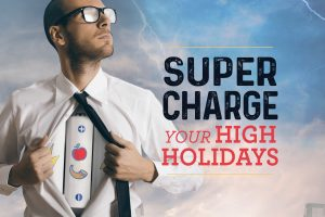 Supercharge Your High Holidays Part I