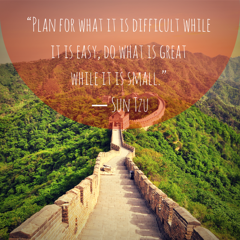 """Plan for what is difficult while it is easy, do what is great while it is small."" - Sun Tzu"