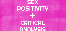 3 Reasons Why Sex-Positivity Without Critical Analysis Is Harmful
