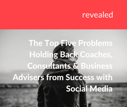 Revealed – the Top Five Problems Holding Back Coaches, Consultants and Business Advisers from Success with Social Media