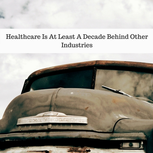 Do You Agree That Healthcare Is A Decade Behind Other Industries?