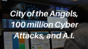 City of the Angels, 100 million Cyber Attacks, and A.I.