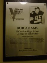 "Image of 2009.030.001 - Plaque commemorating Bob Adams of El Camino High School and College of San Mateo being inducted into the San Mateo County Sports Hall of Fame on June 22, 2006.  Plaque includes image of Adams and a brief biography:  ""Who would have guessed it?  As a kid growing up in South San Francisco, he was not a physical specimen by any stretch of the imagination.  He was so skinny he quit playing football after his junior year at El Camino High School.  But a transformation began at the College of San Mateo where he blossomed inot a big, strong starting tight end.  He later played for the College of the Pacific.  He then had a productive seven-year NFL career."""