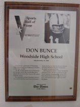 "Image of 2009.030.029 - Plaque commemorating Don Bunce of Woodside High School being inducted into the San Mateo County Sports Hall of Fame on May 19, 1992.  Plaque includes image of Bunce and a brief biography:  ""Don Bunce, a graduate of Woodside High School, was the Peninsula's Athlete of the Year in 1967.  An all-around sports star at  Woodside, he bacame one of the outstanding prep quarterbacks in the Bay Area by his senior football season.  He decided to attend Stanford University, just down the road from his Ladera home.  He had to wait for his turn because eventual Heisman Trophy winner Jim Plunkett was ahead of him.  Bunce got his chance to direct Stanford's offense in 1971.  He led the Indians to the Pac-8 football championship.  In the 1972 Rose Bowl, Bunce ran the Stanford show in a 13-12 Stanford upset over top-rated Michigan."""
