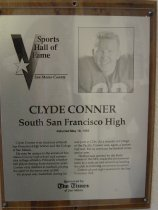 "Image of 2009.030.046 - Plaque commemorating Clyde Conner of South San Francisco High School being inducted into the San Mateo County Sports Hall of Fame on May 19, 1992.  Plaque includes image of Conner and a brief biography:  ""Clyde Conner is an alumnus of South San Francisco High School and the College of San Mateo.  He may be unique in the annals of San Mateo County high school and community college athletics.  Primarily a basketball player during those formative years, Conner only dabbled in Football, playing the sport in his senior year at SSF.  He played only basketball during his one year at CSM.  As a transfer at College of the Pacific, Conner was, again, a basketball star.  But he went out for football in his senior year.  He then was spotted by the Forty-Niners of the NFL, made the professional team as a walk-on and wound up leading the club in receiving on several occasions.  Conner played eight seasons for the San Francisco club."""