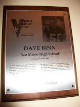 "Image of 2009.030.018 - Wood and acrylic plaque commemorating Dave Binn of San Mateo High School who was inducted into the San Mateo County Sports Hall of Fame on June 21, 2007.  Plaque includes image of  Binn and a brief biography:  ""As a high school youngster, Bave Binn was an all-around athlete.  But few would have predicted how far he would go in his chosen profession, football.  Binn, after playing four years at the University of California, is now a true specialist.  He snaps the football to punters and those holding for field goal kickers.  Since 1994 he has performed that unique task for the San Diego Chargers of the NFL.  He reached the pinnacle in that capacity after the 2006 season when he was named to the Pro Bowl."""
