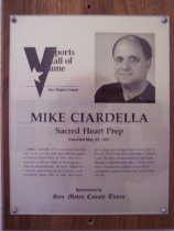 "Image of 2009.030.041 - Wood and acrylic plaque commemorating Mike Ciardella of Sacred Heart Prep who was inducted into the San Mateo County Sports Hall of Fame on May 22, 1997.  Plaque includes image of Ciardella and a brief biography:  ""Mike Ciardella, who was raised in Daly City, took over the girls' basketball program at Sacred Heart Prep in 1992 after two seasons at Mercy High in Burlingame. Almost immediately, the tiny Atherton Catholic school found itself in the state spotlight. From 1992 to 1996, the Gator girls rang up a staggering overall 168-13 record. They won five consecutive Central Coast Section championships and four straight California state titles. Those teams won a Northern California record 80 consecutive games during one memorable stretch."""