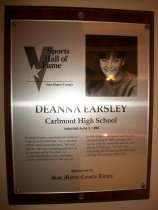 "Image of 2009.030.057 - Wood and acrylic plaque commemorating Deanna Earsley of Carlmont High School who was inducted into the San Mateo County Sports Hall of Fame on June 3, 1998.  Plaque includes image of  Earsley and a brief biography:  ""DeAnna Earsley, a graduate of Carlmont High School in Belmont, was a standout softball player from the start.  Tall and athletic, she was a daunting presence on the mound and at the plate.  An unprecedented three-time San Mateo County softball player of the year, she led the Scots to a Central Coast Section championship in 1989, posting a 24-3 record, with 253 strikeouts and an 0.18 ERA in 157 innings.  At Utah State University, she became an all-American and Big West pitcher of the year."""
