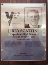 "Image of 2009.030.158 - Wood and acrylic plaque commemorating Jerry Scattini of Capuchino High School and the College of San Mateo who was inducted into the San Mateo County Sports Hall of Fame on June 23, 2005.  Plaque includes image of Scattini and a brief biography:  ""Back in the 1950's, Jerry Scattini just naturally gravitated to sports as a kid growing up in Millbrae. At Capuchino High School, he flourished. He became an integral part of what would become known as the school's ""golden era"" of athletics. Scattini was a standout football and baseball player. He took his skills on the gridiron to the College of San Mateo and then to UC- Berkeley where he was a major contributor. Later, he was head football coach at the University of Nevada- Reno for seven years."""