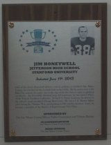 "Image of 2013.025.003 - 2013 Jim Honeywell Sports Hall of Fame Plaque.  Wood and acrylic plaque commemorating Jim Honeywell of Jefferson High School and Stanford University who was inducted into the Peninsula Sports Hall of Fame on June 11, 2013.  Plaque includes image of Honeywell and a brief biography:  ""One of the finest all-around athletes ever to perform in northern San Mateo County, he excelled on the football field in the 1950s.  By his senior year at the Daly City school, his name was at the top of the list when it came to gridiron excellence.  An honorable mention prep All-American, he was named Player of the Year in Northern California.  At the U.S. Naval Academy, he played on the school's much-heralded Orange Bowl team.  He was a U.S. Marine fighter pilot during the Vietnam War, participating in 240 combat missions.  Later, he became a member of the Society of Experimental Test Pilots."" Plaque and induction was sponsored by The San Mateo County/Silicon Valley Convention and Visitors Bureau in cooperation with San Mateo County Event Center and Media Sponsor The San Mateo County Times. Silver-colored plaque is mounted under acrylic onto a laminated wooden board by four decorative brass-colored screws and washers. Black-and-white image of Honeywell is in the upper right hand corner and Hall of Fame logo is in the upper left corner."