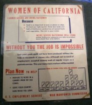 "Image of 1982.183.005 - Women of California Poster, c. 1942-1945. Poster in an off white background with red and blue text with two blue rectangular shaped borders: one with a list of text along the top of the poster, and the other: a picture of can stacks on each other with some of the months on the bottom along the bottom of the poster. At top of the poster, painted in red, bold with big lettering, the text reads ""WOMEN OF CALIFORNIA"". Below the text above in the first blue rectangular shaped border, painted in red, bold with small lettering, the text reads ""CANNED GOODS ARE BEING RATIONED"" with part of the phrase ""CANNED GO"" outside the blue rectangular border. Below the text above, painted in blue, the text reads ""BECAUSE  /  food is as important as guns or planes or ships  /  To feed our fighting men Uncle Sam needs over  /  half of California's production of canned fruits  /  and vegetables. The rest is your ration."" On the left of the text above, there are three red stars spaced out. Below the text above, painted in red, bold with small lettering, the text reads ""MORE SEVERE RATIONING WILL COME"" with part of the word ""COME"" is outside the blue rectangular border"". Below the text above, painted in blue with regular lettering, the text reads ""unless California canneries are able to produce more food than ever before."" with part of word ""produce"" is outside the blue rectangular border. Below the text above in the blue rectangular border, painted in red, bold, and big lettering, the text reads ""WITHOUT YOU THE JOB IS IMPOSSIBLE"" with the words ""WITHOUT YOU"" and ""IMPOSSIBLE"" underlined in blue. Below this text above, painted in blue, with regular lettering and spaced in the middle, the text reads ""Last year's pack could not have been produced without the  /   help of thousands of women who, although not in need of  /  employment, accepted cannery work at regular wages as a  /  patriotic service. This year many more workers will be needed"". Below the text above, toward the bottom left hand side of the poster, painted in red, the text reads ""PLAN NOW  TO HELP"" with the phrase ""PLAN NOW"" is underlined in blue. Below the text above, painted in blue, the text reads ""PREPARE TO WORK IN A   /  CANNERY WHEN THE CALL  /  COMES.  /  SERVE YOUR COUNTRY...  /  EARN WHILE YOU SERVE."" with both phrases next to a red painted star. Next to the phrases above is another blue rectangular square border with some painted text in red, bold at the top that says ""HERE IS WHEN YOU WILL BE NEEDED"". Inside of the blue rectangular square border are a stack of cans with some painted words in blue and bold that says ""ASPARAGUS"", ""PEARS"", ""APRICOTS"", ""PEACHES"", and ""TOMATOES"". Underneath each stack of can, there is some blue painted words resembling the months that say ""15th April  /  May  /  21st. 25th June  /  July  /  1st 10th Aug.  /  10th  30th Sept.  /  Oct.  /  10th Nov."" Below the text, at the bottom portion of the poster, painted in red, and in bold, the text reads ""U.S. EMPLOYMENT SERVICE  . . . WAR MANPOWER COMMISION"". Below the text above, there is a tiny printed insignia with some text in black that reads ""ALLIED PRINTING  /  TRADES  / UNION LABEL  /  COUNCIL  /  EAST BAY CITIES"". Next to the text above, printed in black, bold and tiny lettering, the text reads ""INTER-CITY PRINTING CO.""