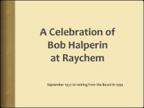 """Image of 2016.015.003.43-.45 - Robert M. Halperin Digital Documents, 2014-2015. Documents put together by the Raychemers on Robert M. Halperin.  2016.015.003.43 File name: 2016-15-3-43_BackgroundRMHCornell.docx Original file name: BackgroundRMHCornell.docx Text document that includes employment history, board memberships and affiliations, education, and web references. 4 pages, 125 KB  2016.015.003.44 File name: 2016-015-3-44_Halperin 12-2014.pptx Original file name: Halperin 12-2014.pptx PowerPoint presentation with 7 slides that contain photographs of Halperin or Cook and Halperin. Created December 18, 2014, 2.97 MB  2016.015.003.45 File name: 2016-015-3-45_Halperin_01-2015.pptx Original file name: Halperin 01-2015.pptx """"A Celebration of Bob Halperin at Raychem"""" PowerPoint presentation with text and images on 17 slides Created January 26, 2015, 6.42 MB"""