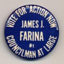 "Image of Political button: Vote for ""Action Now."" James J. Farina, Councilman at Large. (Hoboken, no date, circa 1973-1981.) - Button, Political"