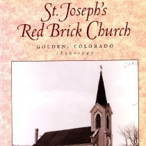 Image of History of St. Joseph's Catholic Church in Golden, CO from 1899-1949, when it was located on the northeast corner of 14th Street and Ford. Title page signed by author. Hand-written dedication on title page reads: A gift to the DAR Museum from the Leith family.