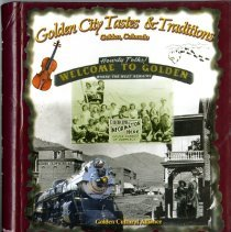 "Image of Maroon, hardcover, spiral- bound cookbook ""Golden City: Tastes & Traditions"" made by Golden Cultural Alliance with support from Golden Civic Foundation and Golden Urban Renewal Authority. Cover contains images from Golden History Museum's photo collection. Credit given to Golden Pioneer Museum."
