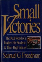Image of 370.747-F - Small Victories is Samuel Freedman's remarkable story of life on the front lines in the sort of high school that seems like a disaster with walls--old, urban, overcrowded, and overwhelmingly minority. Seaward Park High School, on Manhattan's Lower East Side, has been ranked among the worst 10 percent of high schools in the state--yet 92 percent of its graduates go on to higher education. The reason is dedicated teachers, one of whom, English instructor Jessica Siegel, is the subject of Freedman's unforgettably dramatic humanization of the education crisis. Following Siegel through the 1987-88 academic year, Freedman not only saw a master at work but learned from the inside just how a school functions against impossible odds. Small Victories alternates Jessica's experiences with those of others at Seaward Park, and as we cone to know intimately a number of the astonishing students and staff, Small Victories reveals itself as a book that has the power to change the way we see our world.