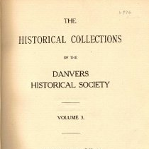 Image of F 74 D2 D42 Vol. 3 - Historical Collections of the Danvers Historical Society  -Old Homes of Salem Village -Newspaper Items Relating to Danvers -Return of the Sixth Regiment of Militia -Persons Warned out of Danvers -William Stimpson and His Bakeshop -Reminiscences -Records of the Town of Danvers -To John Greenleaf Whittier, a Poem -Diary of Jonathan Hayward -Letters of Judge Samuel Holten -An Early East Danvers House -Some Business Firms in Danvers in 1875 -Part of Salem Village in 1700 -From the Plains to Bramanville in 1835 -Danvers People and their homes -Original Lot of Col. Jeremiah Page -Danvers Broadside -Letter of Rev. Dr. Benjamin Wadsworth -Deed of the High Street Cemetery -Buildings Erected in Danvers in 1914 -Extract from Dr. William Bentley's Diary -Prayers for Rain -Necrology