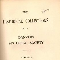 """Image of F 74 D2 D42 Vol. 6-9 - Historical Collections of the Danvers Historical Society  Volume 6 -Historical Trip through Danvers (continued) -Diary of Archelaus Putnam of New Mills (continued) -""""Col."""" Milan Murphy -Hathorne: Part of Salem Village in 1700 -""""The Governor's Tree"""", A poem by Lucy Larcom -Physicians of Danvers -Danvers Aid for Fire Sufferers -Some Wise Words of Old People -A Tradition in the Waters Family -First Exhibition of the Holten High School -Newspaper Items Relating to Danvers -Buildings Erected in Danvers in 1917 -The Salem Iron Factory -Hathorne: Part of Salem Village in 1700 -Necrology  Volume 7 -The Danvers Post Office -Newspaper Items Relating to Danvers -The Old Ipswich Road -Center of Salem Village in 1700 -Henry Putnam's Journey -Physicians of Danvers -Journal of Doctor Samuel Holten -Wife of one of the """"Signers"""" -Buildings erected in Danvers in 1918 -Danvers People and their homes -""""The Elm-Tree Story, a poem -An Old Tree -Bill for teaching at Danversport -Governor Endecott an Horticulturist -Some account of Rev. Benjamin Balch -From Rev. Dr. William Bentley's Diary -The Plains: Part of Salem in 1700 -Recollections -Necrology  Volume 8 -Old Tavern Days in Danvers -Rial Side: Part of Salem in 1700 -The Washington News Room -The Old Town of Danvers in 1765 -Physicians of Danvers -Why Capt. Levi Preston fought -History of the Roman Catholic Parish -Danvers Ships and Ship Masters -Journal of Doctor Samuel Holten -Licensed Innholders in Danvers, 1694-1845 -Buildings Erected in Danvers in 1919 -Necrology  Volume 9 -""""No. 10 Downing Street"""" -Job Swinerton of Salem Village and some of his descendents -Newspaper items relating to Danvers, 1870 -Where the Salem witches were hanged -Danvers Ships and Ship Masters -Danvers People and their homes -""""The Witch of Wenham"""" -Direct Tax of Danvers in 1798 -Extracts from letters written by Israel P. Proctor to Charles P. Preston, 1837-1840 -Notes made by Judge Samuel Holten -Extracts from """"Text Books"""" of """