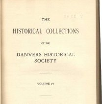 """Image of F 74 D2 D42 Vol. 19 - Historical Collections of the Danvers Historical Society  -William Oakes -The Late George Peabody -George Peabody, Poem -The Funeral Fleet, Poem -Danvers People and their homes -the Schooner """"Sally"""" of Danvers -Records of the Danvers Light Infantry, 1824-1830 -Harriet Putnam Fowler Manuscripts -Elegant Country Residence for sale in Danvers -President James Munroe's Departure -Wool Carded -Valuable Real Estate, Hutchinson's Mills, and John Fowler House, for Sale -Brickmaking in Danvers -An Ipswich Shoemaker's Bill to Samuel Preston -Obituaries of Samuel Holten, Jonathan Ketelle and Sarah, wid. Eleazer Putnam -A book of Record of the Severall Publique Transactions of the Inhabitants of      Salem Village Vulgarly called the Farmes -Orderly Book Kept by Benjamin Peabody of Middleton While at West Point in     1780 -Buildings Erected in Danvers in 1930 -Necrology"""